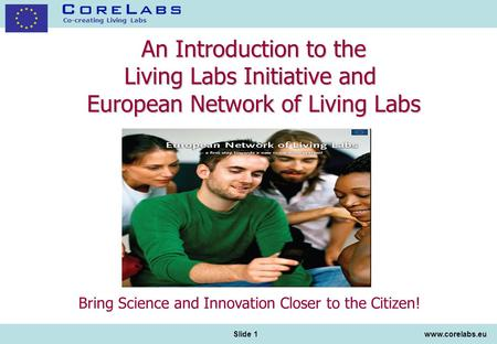 Co-creating Living Labs www.corelabs.eu Slide 1 An Introduction to the Living Labs Initiative and European Network of Living Labs Bring Science and Innovation.