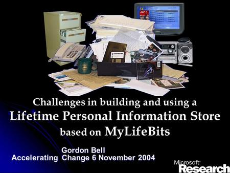 Challenges in building and using a Lifetime Personal Information Store based on MyLifeBits Gordon Bell Accelerating Change 6 November 2004.