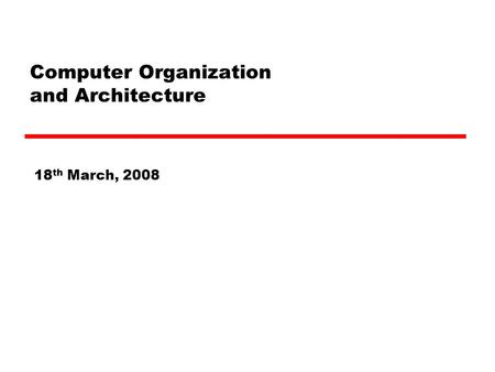 Computer Organization and Architecture 18 th March, 2008.