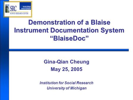 "Demonstration of a Blaise Instrument Documentation System ""BlaiseDoc"" Gina-Qian Cheung May 25, 2005 Institution for Social Research University of Michigan."