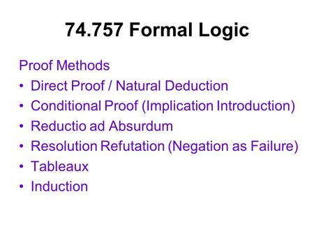 74.757 Formal Logic Proof Methods Direct Proof / Natural Deduction Conditional Proof (Implication Introduction) Reductio ad Absurdum Resolution Refutation.