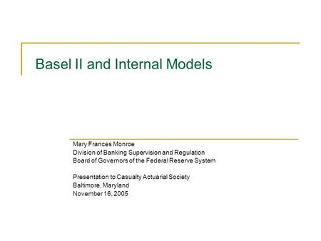 Basel II and Internal Models Mary Frances Monroe Division of Banking Supervision and Regulation Board of Governors of the Federal Reserve System Presentation.