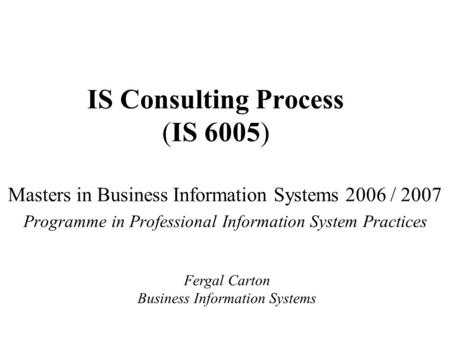 IS Consulting Process (IS 6005) Masters in Business Information Systems 2006 / 2007 Programme in Professional Information System Practices Fergal Carton.