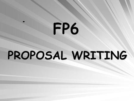 FP6 PROPOSAL WRITING. What makes a good proposal - A strong proposal idea - Avoiding common weaknesses and pitfalls What to know about evaluation - Process.