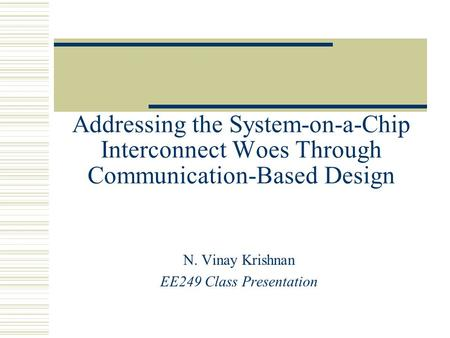 Addressing the System-on-a-Chip Interconnect Woes Through Communication-Based Design N. Vinay Krishnan EE249 Class Presentation.
