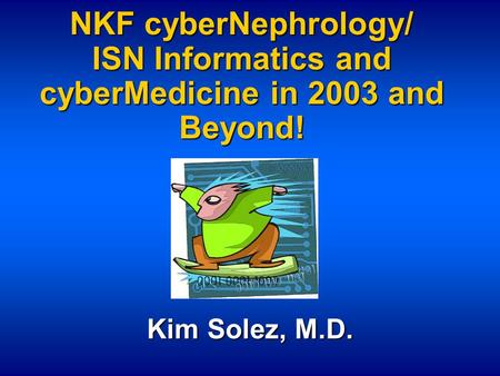 NKF cyberNephrology/ ISN Informatics and cyberMedicine in 2003 and Beyond! Kim Solez, M.D.