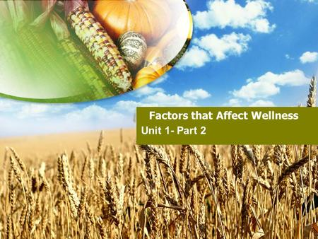 Factors that Affect Wellness Unit 1- Part 2 Why is it important? Your present actions and attitudes are shaping the person you will be in the future!