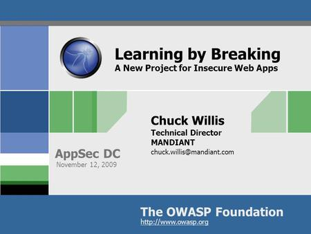 The OWASP Foundation AppSec DC  Learning by Breaking A New Project for Insecure Web Apps Chuck Willis Technical Director MANDIANT
