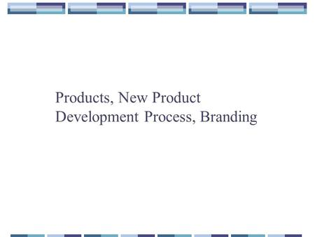 Products, New Product Development Process, Branding.
