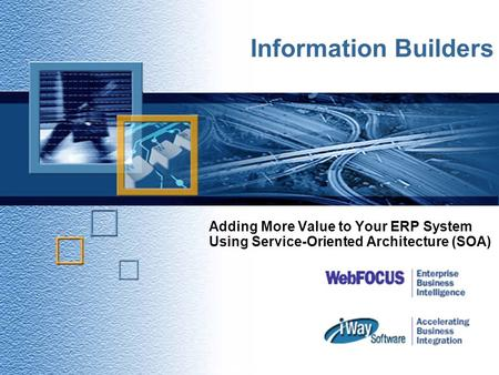 Adding More Value to Your ERP System Using Service-Oriented Architecture (SOA) Copyright © 2001 iWay Software 1 Information Builders.