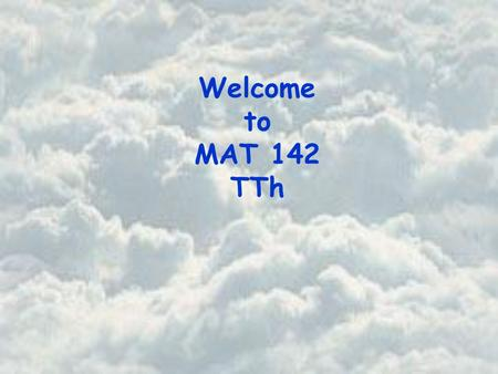 Welcome to MAT 142 TTh. Basic Course Information Instructor Office Office Hours Beth Jones PSA 725 Tuesday 10:30 am – 11:30 am Wednesday 11:45 am – 12:45.