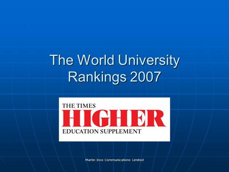 Martin Ince Communications Limited The World University Rankings 2007.