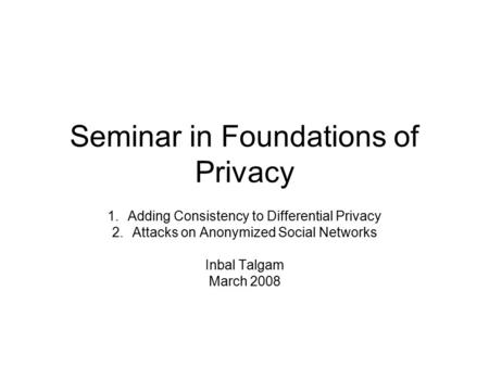 Seminar in Foundations of Privacy 1.Adding Consistency to Differential Privacy 2.Attacks on Anonymized Social Networks Inbal Talgam March 2008.