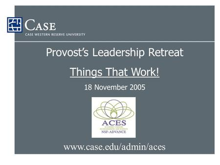 Www.case.edu/admin/aces Provost's Leadership Retreat Things That Work! 18 November 2005.