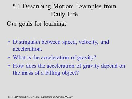 © 2004 Pearson Education Inc., publishing as Addison-Wesley 5.1 Describing Motion: Examples from Daily Life Distinguish between speed, velocity, and acceleration.