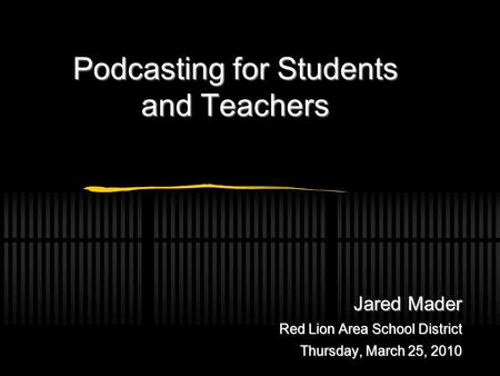 Jared Mader Red Lion Area School District Thursday, March 25, 2010 Podcasting for Students and Teachers.
