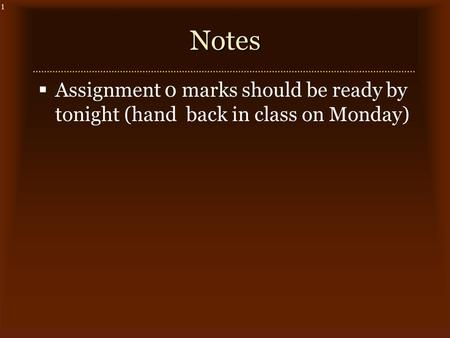 1Notes  Assignment 0 marks should be ready by tonight (hand back in class on Monday)