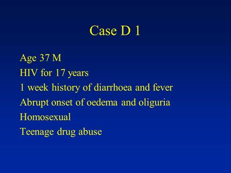 Case D 1 Age 37 M HIV for 17 years 1 week history of diarrhoea and fever Abrupt onset of oedema and oliguria Homosexual Teenage drug abuse.