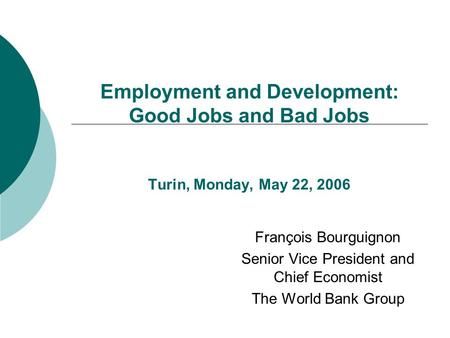 Employment and Development: Good Jobs and Bad Jobs Turin, Monday, May 22, 2006 François Bourguignon Senior Vice President and Chief Economist The World.