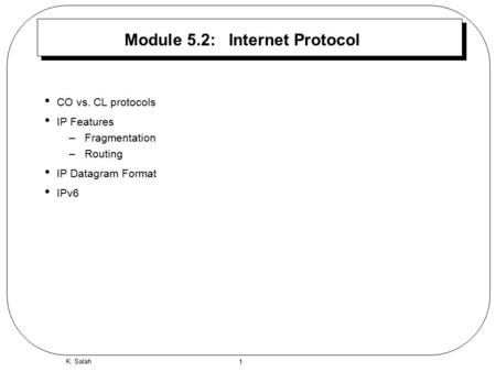 1 K. Salah Module 5.2: Internet Protocol CO vs. CL protocols IP Features –Fragmentation –Routing IP Datagram Format IPv6.