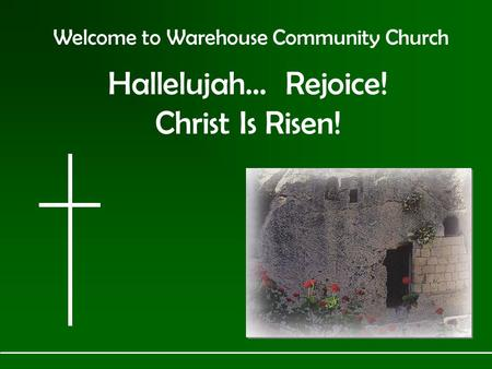 Welcome to Warehouse Community Church Hallelujah… Rejoice! Christ Is Risen!