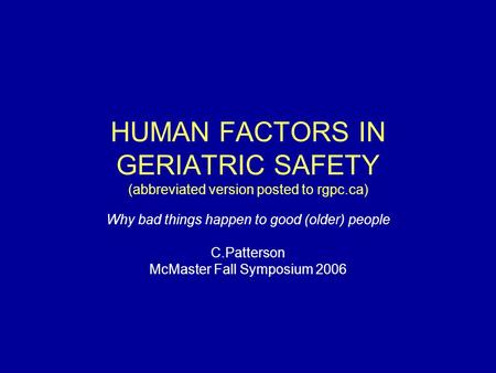 HUMAN FACTORS IN GERIATRIC SAFETY (abbreviated version posted to rgpc.ca) Why bad things happen to good (older) people C.Patterson McMaster Fall Symposium.