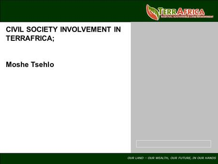 OUR LAND – OUR WEALTH, OUR FUTURE, IN OUR HANDS CIVIL SOCIETY INVOLVEMENT IN TERRAFRICA; Moshe Tsehlo.