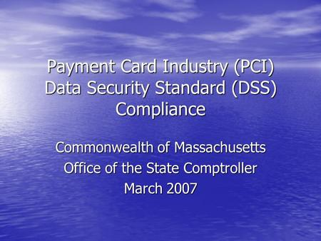 Payment Card Industry (PCI) Data Security Standard (DSS) Compliance Commonwealth of Massachusetts Office of the State Comptroller March 2007.