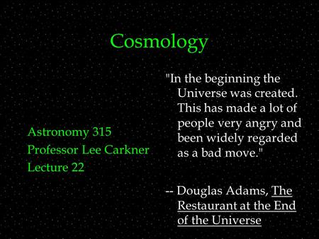 Cosmology Astronomy 315 Professor Lee Carkner Lecture 22 In the beginning the Universe was created. This has made a lot of people very angry and been.