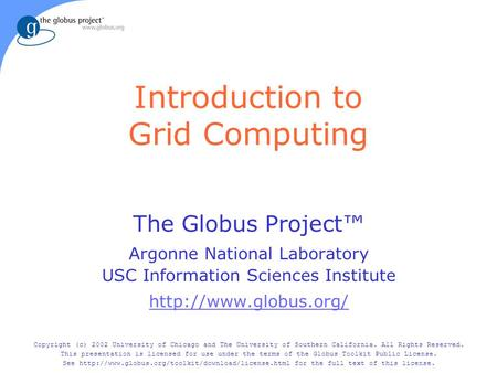 Introduction to Grid Computing The Globus Project™ Argonne National Laboratory USC Information Sciences Institute  Copyright (c)
