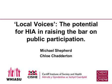 'Local Voices': The potential for HIA in raising the bar on public participation. Michael Shepherd Chloe Chadderton.