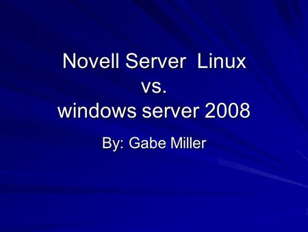 Novell Server Linux vs. windows server 2008 By: Gabe Miller.