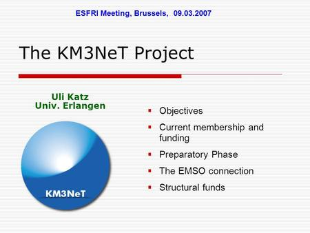 The KM3NeT Project  Objectives  Current membership and funding  Preparatory Phase  The EMSO connection  Structural funds ESFRI Meeting, Brussels,