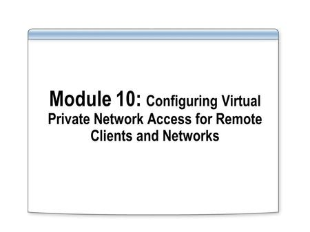 Module 10: Configuring Virtual Private Network Access for Remote Clients and Networks.