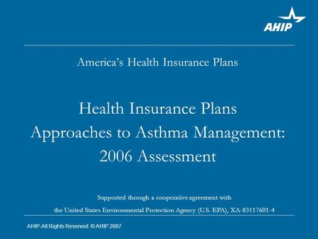 America's Health Insurance Plans Health Insurance Plans Approaches to Asthma Management: 2006 Assessment Supported through a cooperative agreement with.