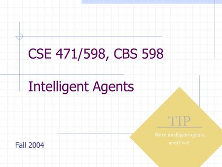 CSE 471/598, CBS 598 Intelligent Agents TIP We're intelligent agents, aren't we? Fall 2004.