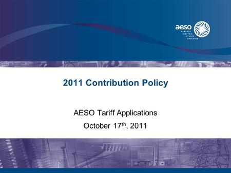 2011 Contribution Policy AESO Tariff Applications October 17 th, 2011.