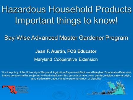 Hazardous Household Products Important things to know! Bay-Wise Advanced Master Gardener Program Jean F. Austin, FCS Educator Maryland Cooperative Extension.
