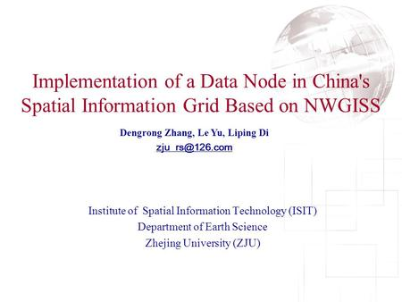 Implementation of a Data Node in China's Spatial Information Grid Based on NWGISS Dengrong Zhang, Le Yu, Liping Di Institute of Spatial.