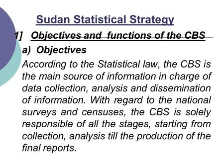 Sudan Statistical Strategy 1] Objectives and functions of the CBS a)Objectives According to the Statistical law, the CBS is the main source of information.