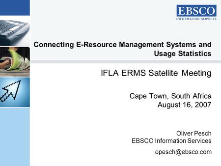 Connecting E-Resource Management Systems and Usage Statistics IFLA ERMS Satellite Meeting Cape Town, South Africa August 16, 2007 Oliver Pesch EBSCO Information.