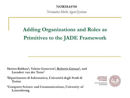 Adding Organizations and Roles as Primitives to the JADE Framework NORMAS'08 Normative Multi Agent Systems, Matteo Baldoni 1, Valerio Genovese 1, Roberto.