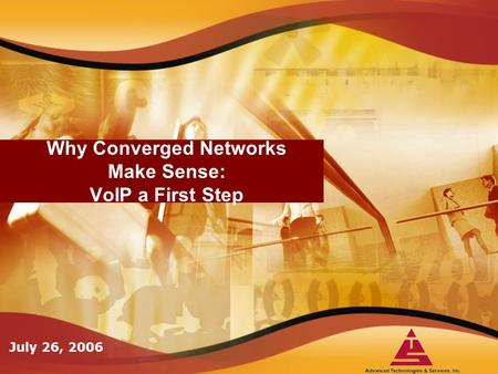Why Converged Networks Make Sense: VoIP a First Step July 26, 2006.
