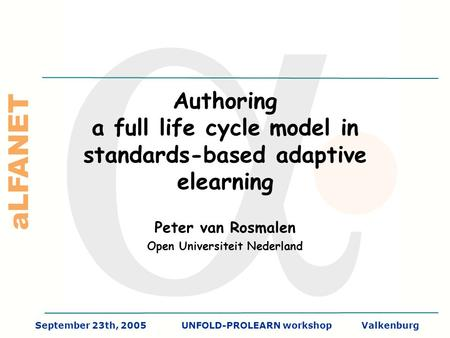 ALFANET September 23th, 2005UNFOLD-PROLEARN workshopValkenburg Authoring a full life cycle model in standards-based adaptive elearning Peter van Rosmalen.