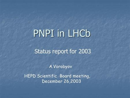 PNPI in LHCb A.Vorobyov HEPD Scientific Board meeting, December 26,2003 Status report for 2003.