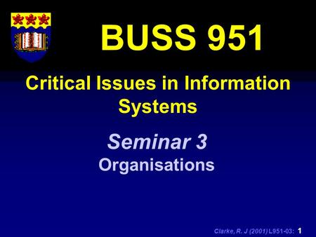 Clarke, R. J (2001) L951-03: 1 Critical Issues in Information Systems BUSS 951 Seminar 3 Organisations.