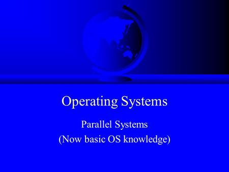 Operating Systems Parallel Systems (Now basic OS knowledge)