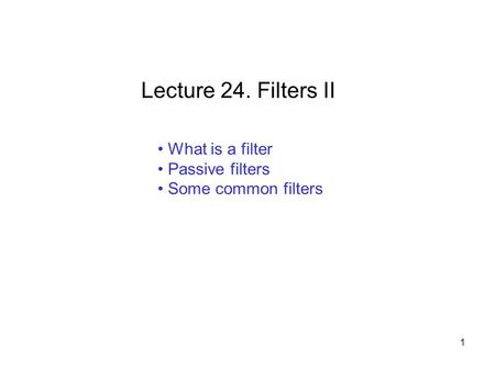 What is a filter Passive filters Some common filters Lecture 24. Filters II 1.