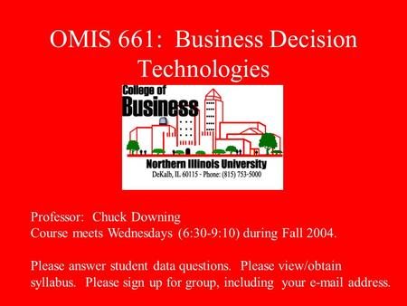 OMIS 661: Business Decision Technologies Professor: Chuck Downing Course meets Wednesdays (6:30-9:10) during Fall 2004. Please answer student data questions.
