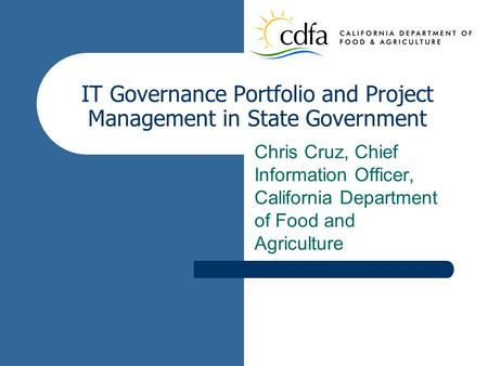 IT Governance Portfolio and Project Management in State Government Chris Cruz, Chief Information Officer, California Department of Food and Agriculture.